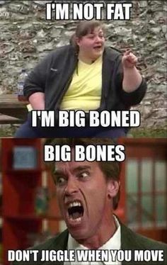 Have you ever seen a big boned skeleton? Hmmm? Have you?