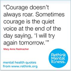 """Courage doesn't always roar. Sometimes courage is the quiet voice at the end of the day saying, 'I will try again tomorrow.'"" - Mary Anne Radmacher"