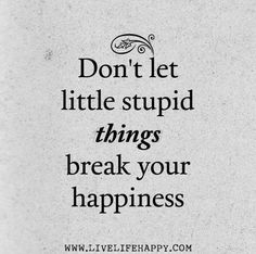 Don't let little stupid things break your happiness..