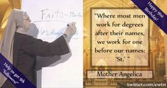 """Where most men work for degrees after their names, we work for one before our names: St.'""--Mother Angelica"