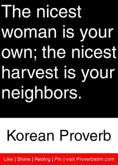 The nicest woman is your own; the nicest harvest is your neighbors. - Korean Proverb #proverbs #quotes