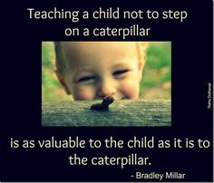 Teaching a child not to step on a caterpillar is as valuable to the child as it is to the caterpillar. – Bradley Millar |