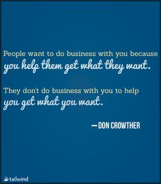 People want to do business with you because you help them get what they want. They don't want to do business with you to help you get what you want. -Don Crowther