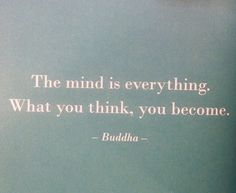 """""""The mind is everything. What you think, you become."""""""