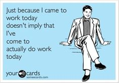 Just because I came to work today doesn't imply that I've come to actually do work today.