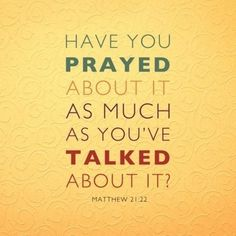 Have you prayed about it as much as youve talked about it? Matthew 21:22