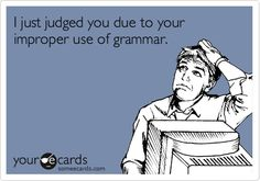 I just judged you due to your improper use of grammar. (Dedicated to a LOT of people on Facebook)...Whew! Get it together, people!