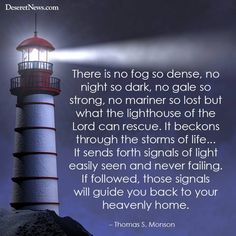 """""""There is no fog so dense, no night so dark, no gale so strong, no mariner so lost but what the lighthouse of the Lord can rescue."""" President Thomas S. Monson"""