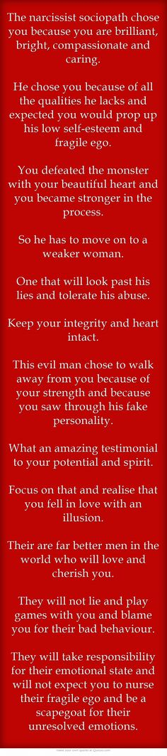 Reading quotes like this makes it easier to believe why my ex was the way he was.. And helps me to believe I deserve better. I hope anybody who suffers any sort of domestic, emotional, sexual or physical abuse has the strength to walk away. Quite possibly the hardest cycle to break.