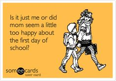 Funny Seasonal Ecard: Is it just me or did mom seem a little too happy about the first day of school?