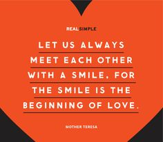 """Let us always meet each other with a smile, for the smile is the beginning of love."" —Mother Teresa"
