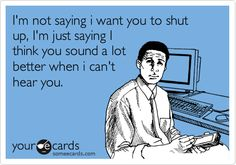 Funny Friendship Ecard: I'm not saying i want you to shut up, I'm just saying I think you sound a lot better when i can't hear you.