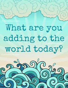 What are you adding to the world today?