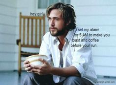 Hey girl  I set my alarm for 5am to make you toast and coffee before your run  Gotta love this!