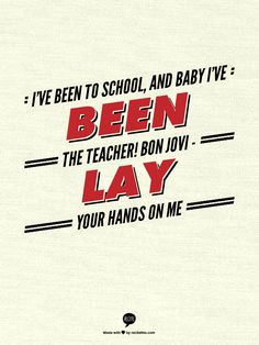 I've been to school, and baby I've been the teacher! Bon Jovi - Lay Your Hands on Me