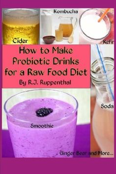 How to Make Probiotic Drinks for a Raw Food Diet: Kefir, Kombucha, Ginger Beer, and Naturally Fermented Ciders, Sodas, and Smoothies by R.J. Ruppenthal
