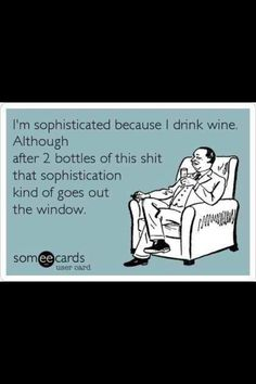 Hahaha. Sophisticated wine drinking