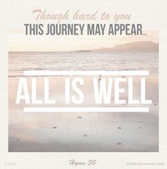 Though hard to you this journey may appear...All is well! All is well! (Hymn 30)