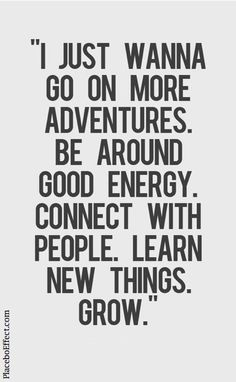 """""""I just wanna go on more adventures. Be around good energy. Connect with people. Learn new things. Grow."""" - GO DO IT! #TryNewThings #Quotes #PlaceboEffect"""