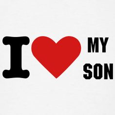 i love my son quotes | Design ~ I Love My Son Graphic T-shirt -- for parents to wear on their son's birthday (we'll need one for our daughter too)