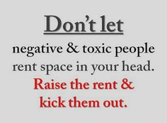 Don't let negative people and toxic people rent space in your head. KICK THEM OUT!  Zig Ziglar