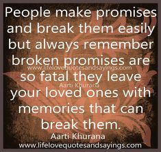 People make promises and break them easily but always remember broken promises are so fatal they leave your loved ones with memories that can break them... Aarti Khurana