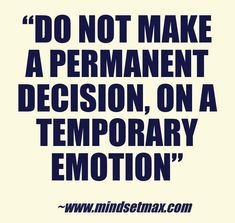 """do not make a permanent decision, on a temporary emotion"""