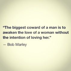 The biggest coward of a man is to awaken the love of a woman without the intention of loving her -Bob Marley