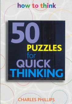 50 Puzzles for Quick Thinking: How to Think by Charles Phillips