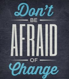 Don't be afraid of change. #quote #motivation #change
