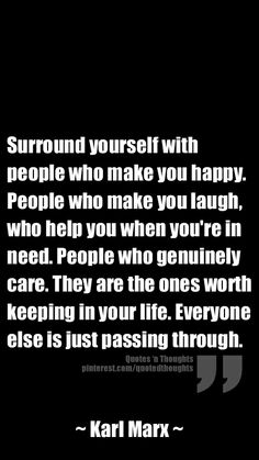 Surround yourself with people who make you happy. People who make you laugh, who help you when you're in need. People who genuinely care. They are the ones worth keeping in your life. Everyone else is just passing through.