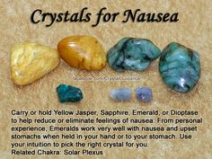 Top Recommended Crystals: Yellow Jasper, Sapphire, Emerald, or Dioptase. Additional Crystal Recommendations: Aventurine, Citrine, or Green Fluorite.  Nausea is associated with the Solar Plexus chakra.