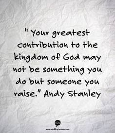 """""""Your greatest contribution to the kingdom of God may not be something you do but someone you raise."""" -Andy Stanley #motherhood #quote"""