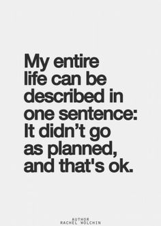 My life hasn't gone according to my plan, but God's plan for it has been written and I'm just following a path prepared for me.