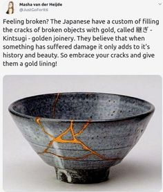 (2019-10) Feeling broken? The Japanese have a custom of filling the cracks of broken objects with gold, called 継ぎ - Kintsugi - golden joinery. They believe that when something has suffered damage it only adds to it's history and beauty. So embrace your cracks and give them a gold lining! Masha van der Heijde @JustGoForIt6