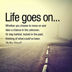 Life goes on - http://quotespaper.com/inspirational-quotes/5221 inspirational quotes