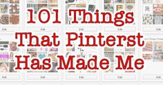 101 things that Pinterest has made me.