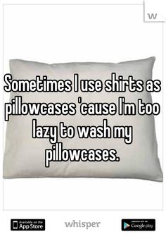 Sometimes I use shirts as pillowcases 'cause I'm too lazy to wash my pillowcases.