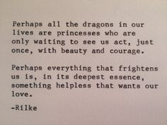 """""""Vielleicht sind alle Drachen unseres Lebens Prinzessinnen, die nur darauf warten, uns einmal schön und mutig zu sehen. Vielleicht ist alles Schreckliche im tiefsten Grunde das Hilflose, das von uns Hilfe will."""" - Rainer Maria Rilke - Briefe An Franz Xaver Kappus (12. August 1904)"""