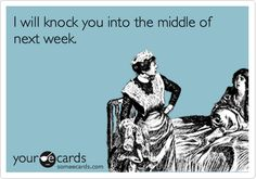 I will knock you into the middle of next week