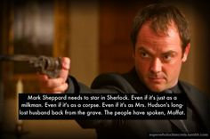 —-Mark Sheppard needs to star in Sherlock. Even if it's just as a milkman. Even if it's as a corpse. Even if it's as Mrs. Hudson's long-lost husband back from the grave. The people have spoken, Moffat. It would make us EXTREMELY giddy with happiness.<-----The Husband. Please. I love how protective Sherlock is with Mrs. Hudson, and he would never let Mark touch her. That really show sherlock ha a heart.