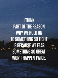 That isn't always a good thing to do. I held on to something too tight, I never wanted to let go, but it wasn't even real. I thought it was, people made me believe that it was, but I realized that everyone  is capable of lying. Even the people that are closest to you.