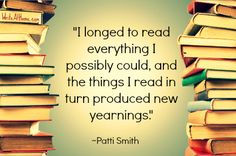 """I longed to read everything I possibly could, and the things I read in turn produced new yearnings."" ~Patti Smith"