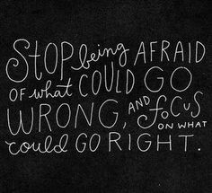 Stop being afraid of what could go wrong...just saying