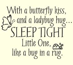 With a butterfly kiss, and a ladybug hug... Sleep tight little one, like a bug in a rug. Quote for page