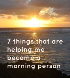 how to become a morning person.  I think if I can become a morning person, it would benefit my whole family.