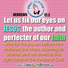 HEBREWS 12:2 Let us fix our eyes on Jesus, the author and perfecter of our faith.