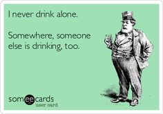 ..... ....  I never drink alone. Somewhere, someone else is drinking, too.