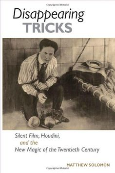 Disappearing Tricks: Silent Film, Houdini, and the New Magic of the Twentieth Century by Matthew Solomon purchased on demand.