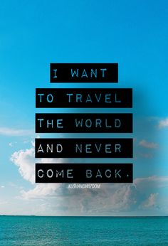 I want to travel the world and never come back. Have, and are. ;)